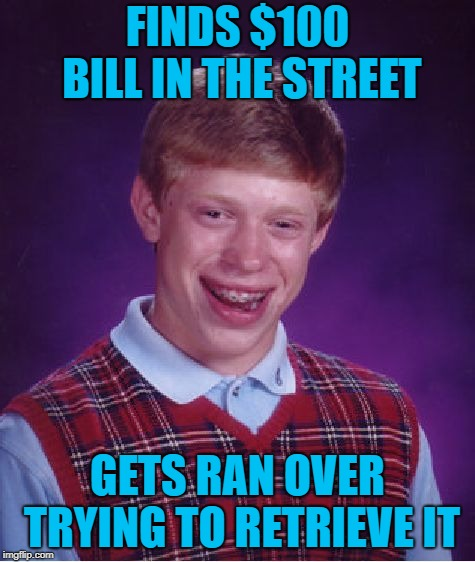 Bad Luck Brian Meme | FINDS $100 BILL IN THE STREET GETS RAN OVER TRYING TO RETRIEVE IT | image tagged in memes,bad luck brian | made w/ Imgflip meme maker