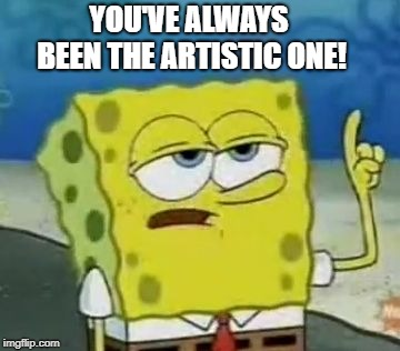 Ill Have You Know Spongebob Meme | YOU'VE ALWAYS BEEN THE ARTISTIC ONE! | image tagged in memes,ill have you know spongebob | made w/ Imgflip meme maker