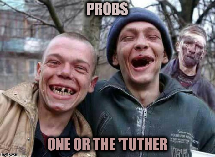 Methed Up | PROBS ONE OR THE 'TUTHER | image tagged in methed up | made w/ Imgflip meme maker