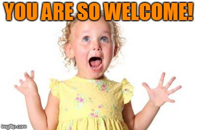 excited kid | YOU ARE SO WELCOME! | image tagged in excited kid | made w/ Imgflip meme maker