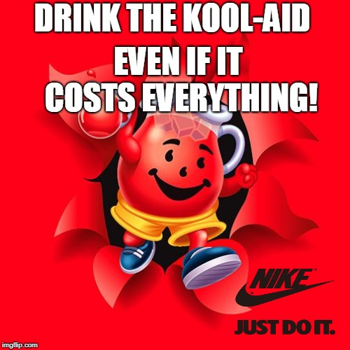 kool aid | DRINK THE KOOL-AID EVEN IF IT COSTS EVERYTHING! | image tagged in kool aid | made w/ Imgflip meme maker
