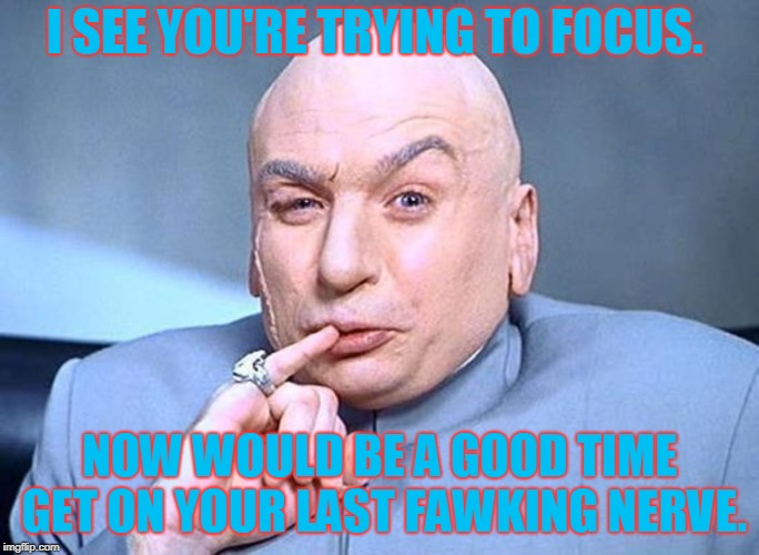 Dr Evil Austin Powers | I SEE YOU'RE TRYING TO FOCUS. NOW WOULD BE A GOOD TIME GET ON YOUR LAST FAWKING NERVE. | image tagged in dr evil austin powers | made w/ Imgflip meme maker