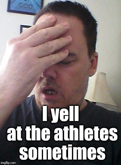 face palm | I yell at the athletes sometimes | image tagged in face palm | made w/ Imgflip meme maker