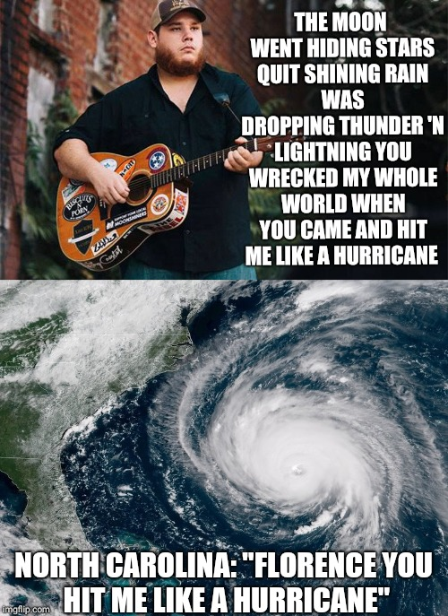 THE MOON WENT HIDING STARS QUIT SHINING RAIN WAS DROPPING THUNDER 'N LIGHTNING YOU WRECKED MY WHOLE WORLD WHEN YOU CAME AND HIT ME LIKE A HU | image tagged in hurricane florence | made w/ Imgflip meme maker