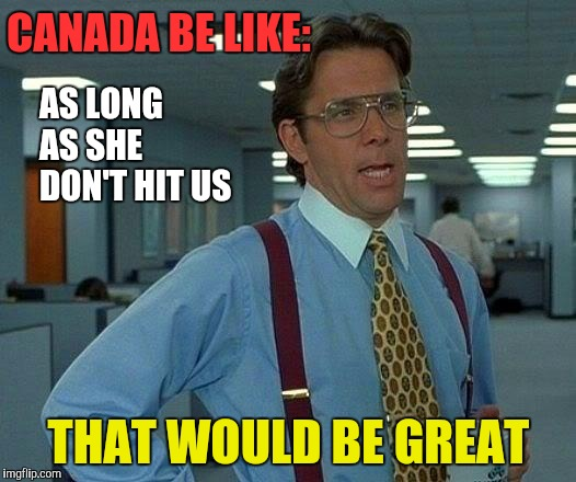 That Would Be Great Meme | CANADA BE LIKE: THAT WOULD BE GREAT AS LONG AS SHE DON'T HIT US | image tagged in memes,that would be great | made w/ Imgflip meme maker