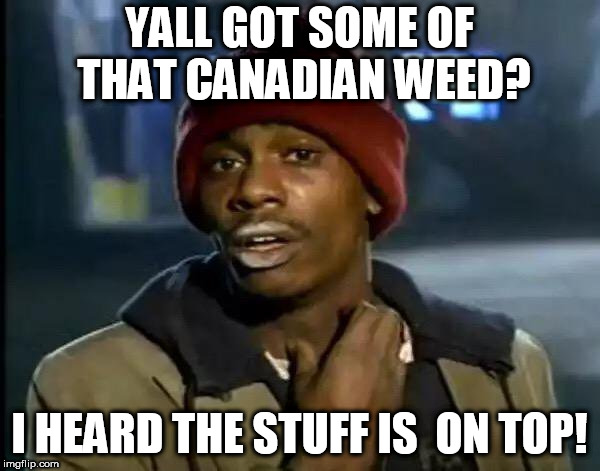 Y'all Got Any More Of That Meme | YALL GOT SOME OF THAT CANADIAN WEED? I HEARD THE STUFF IS  ON TOP! | image tagged in memes,y'all got any more of that | made w/ Imgflip meme maker