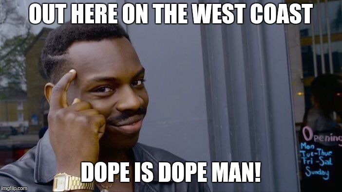 Roll Safe Think About It Meme | OUT HERE ON THE WEST COAST DOPE IS DOPE MAN! | image tagged in memes,roll safe think about it | made w/ Imgflip meme maker