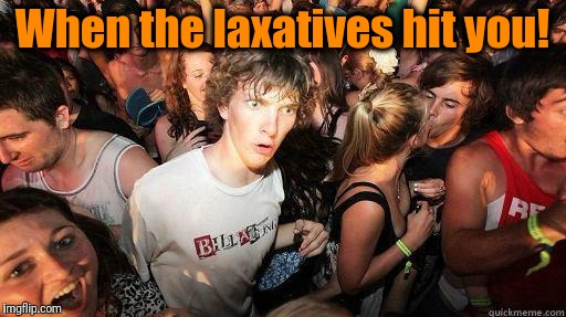 No! No! Not now! | When the laxatives hit you! | image tagged in sudden realization | made w/ Imgflip meme maker