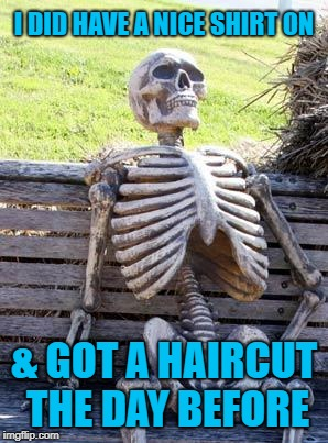 Waiting Skeleton Meme | I DID HAVE A NICE SHIRT ON & GOT A HAIRCUT THE DAY BEFORE | image tagged in memes,waiting skeleton | made w/ Imgflip meme maker