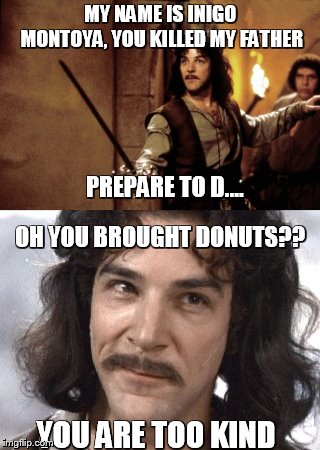 Donuts Montoya | MY NAME IS INIGO MONTOYA, YOU KILLED MY FATHER PREPARE TO D.... OH YOU BROUGHT DONUTS?? YOU ARE TOO KIND | image tagged in donuts,inigo montoya,kindness,memes | made w/ Imgflip meme maker