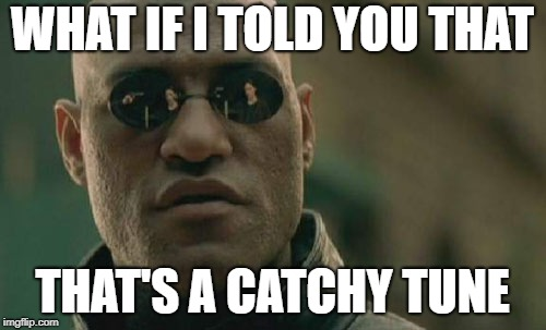Matrix Morpheus Meme | WHAT IF I TOLD YOU THAT THAT'S A CATCHY TUNE | image tagged in memes,matrix morpheus | made w/ Imgflip meme maker