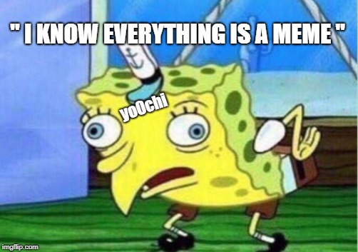 "Mocking Spongebob Meme | "" I KNOW EVERYTHING IS A MEME "" yo0chi 
