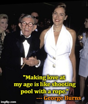 """Making love at my age is like shooting pool with a rope."" --- George Burns 