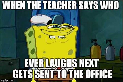 Don't You Squidward |  WHEN THE TEACHER SAYS WHO; EVER LAUGHS NEXT GETS SENT TO THE OFFICE | image tagged in praying mantis | made w/ Imgflip meme maker