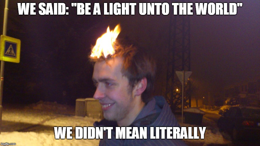 "Metaphorical Mistakes | WE SAID: ""BE A LIGHT UNTO THE WORLD"" WE DIDN'T MEAN LITERALLY 
