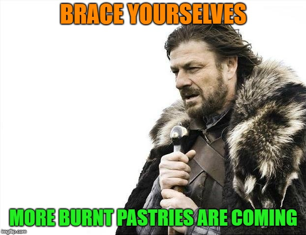 Brace Yourselves X is Coming Meme | BRACE YOURSELVES MORE BURNT PASTRIES ARE COMING | image tagged in memes,brace yourselves x is coming | made w/ Imgflip meme maker