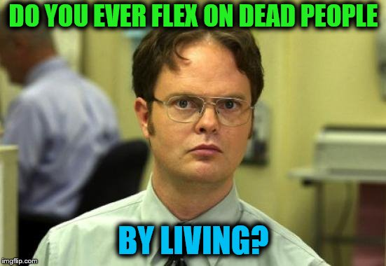 Dwight Schrute Meme | DO YOU EVER FLEX ON DEAD PEOPLE BY LIVING? | image tagged in memes,dwight schrute,flex | made w/ Imgflip meme maker