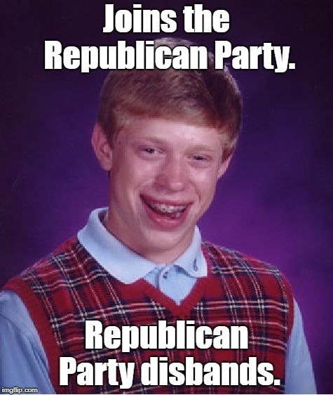 Bad Luck Brian Meme | Joins the Republican Party. Republican Party disbands. | image tagged in memes,bad luck brian | made w/ Imgflip meme maker
