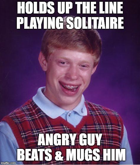 Bad Luck Brian Meme | HOLDS UP THE LINE PLAYING SOLITAIRE ANGRY GUY BEATS & MUGS HIM | image tagged in memes,bad luck brian | made w/ Imgflip meme maker