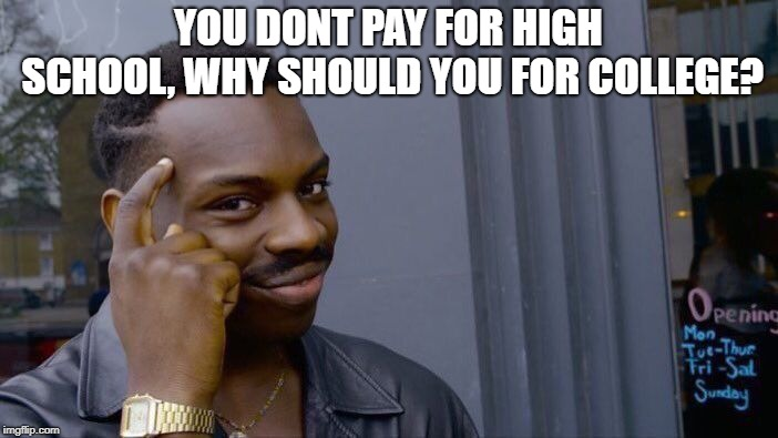 Roll Safe Think About It Meme | YOU DONT PAY FOR HIGH SCHOOL, WHY SHOULD YOU FOR COLLEGE? | image tagged in memes,roll safe think about it | made w/ Imgflip meme maker