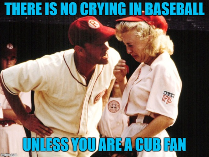 Crying in baseball | THERE IS NO CRYING IN BASEBALL UNLESS YOU ARE A CUB FAN | image tagged in crying in baseball | made w/ Imgflip meme maker
