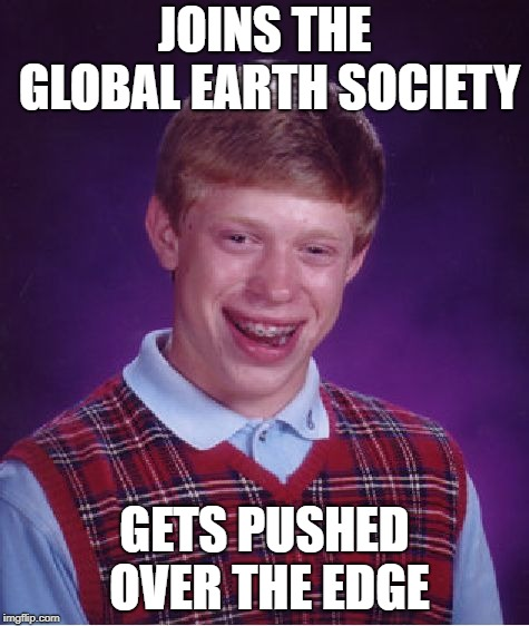 Bad Luck Brian Meme | JOINS THE GLOBAL EARTH SOCIETY GETS PUSHED OVER THE EDGE | image tagged in memes,bad luck brian | made w/ Imgflip meme maker