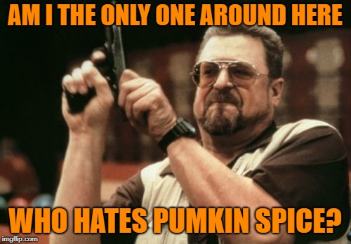 Am I The Only One Around Here Meme | AM I THE ONLY ONE AROUND HERE WHO HATES PUMKIN SPICE? | image tagged in memes,am i the only one around here | made w/ Imgflip meme maker