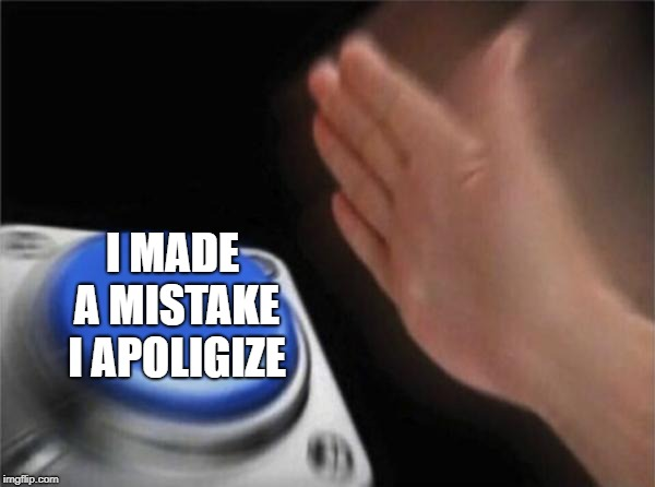 I MADE A MISTAKE I APOLIGIZE | image tagged in memes,blank nut button | made w/ Imgflip meme maker