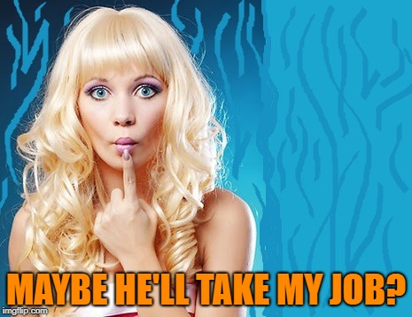 ditzy blonde | MAYBE HE'LL TAKE MY JOB? | image tagged in ditzy blonde | made w/ Imgflip meme maker