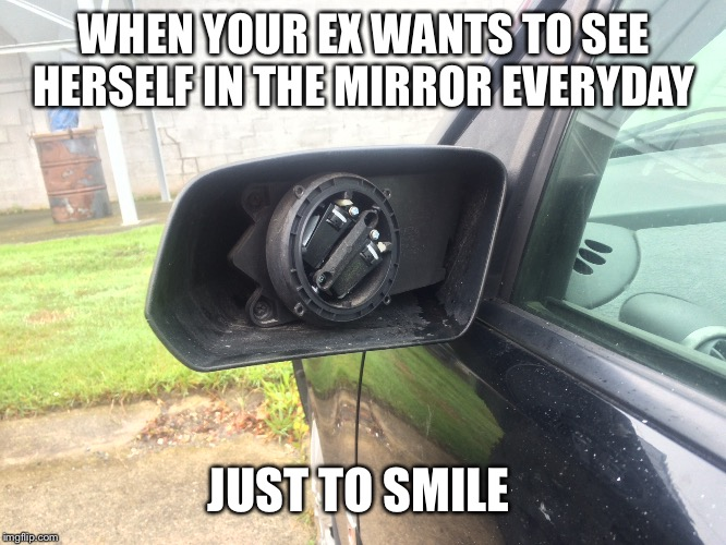 My x stole my mirror  | WHEN YOUR EX WANTS TO SEE HERSELF IN THE MIRROR EVERYDAY JUST TO SMILE | image tagged in revenge,mirror,car,myself,crazy ex girlfriend,crazy bitch | made w/ Imgflip meme maker