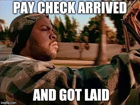Today Was A Good Day Meme | PAY CHECK ARRIVED AND GOT LAID | image tagged in memes,today was a good day | made w/ Imgflip meme maker