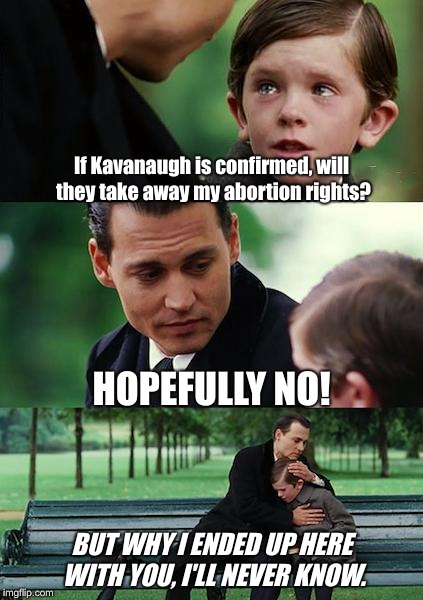 Finding Neverland Meme | If Kavanaugh is confirmed, will they take away my abortion rights? HOPEFULLY NO! BUT WHY I ENDED UP HERE WITH YOU, I'LL NEVER KNOW. | image tagged in memes,finding neverland | made w/ Imgflip meme maker