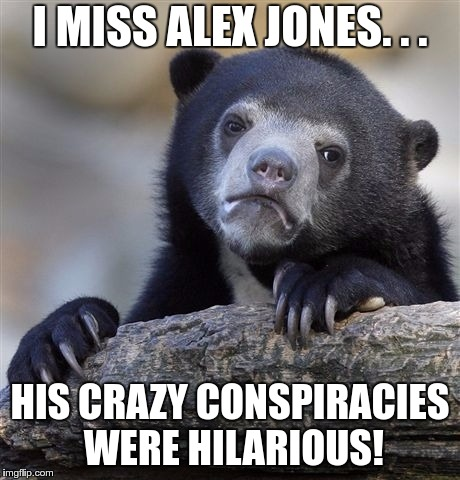 Confession Bear Meme | I MISS ALEX JONES. . . HIS CRAZY CONSPIRACIES WERE HILARIOUS! | image tagged in memes,confession bear | made w/ Imgflip meme maker