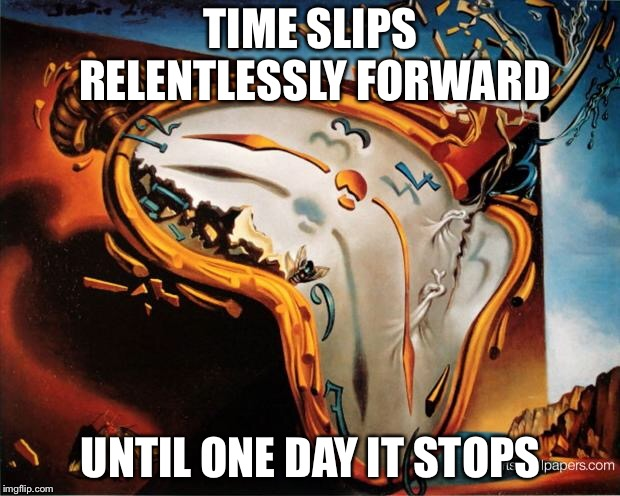 Time marches on | TIME SLIPS RELENTLESSLY FORWARD UNTIL ONE DAY IT STOPS | image tagged in melting clock,time,real life,old age,memes | made w/ Imgflip meme maker