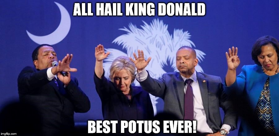 ALL HAIL KING DONALD BEST POTUS EVER! | image tagged in hillary clinton | made w/ Imgflip meme maker