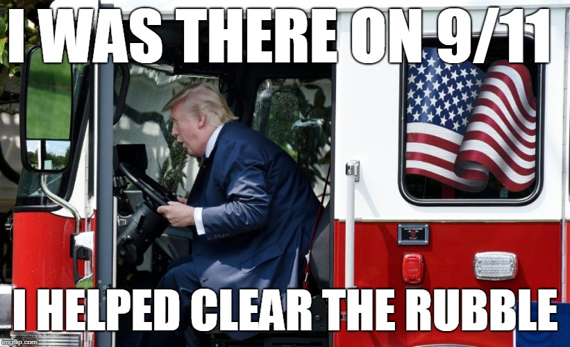 Trump: 'I was there on 9/11 and I helped clear the rubble' |  I WAS THERE ON 9/11; I HELPED CLEAR THE RUBBLE | image tagged in trump fire truck,9/11,trump,liar in chief,trump lies | made w/ Imgflip meme maker