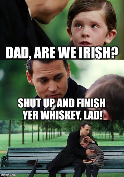 Finding Neverland Meme | DAD, ARE WE IRISH? SHUT UP AND FINISH YER WHISKEY, LAD! | image tagged in memes,finding neverland | made w/ Imgflip meme maker