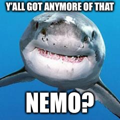 Y'ALL GOT ANYMORE OF THAT NEMO? | image tagged in shark,memes | made w/ Imgflip meme maker