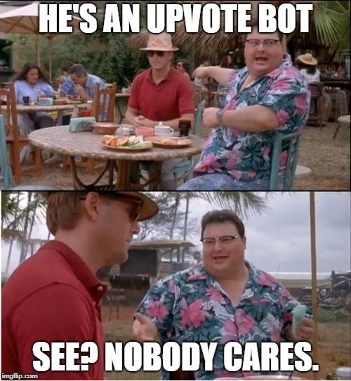 Jurrreee | HE'S AN UPVOTE BOT SEE? NOBODY CARES. | image tagged in jurrreee | made w/ Imgflip meme maker