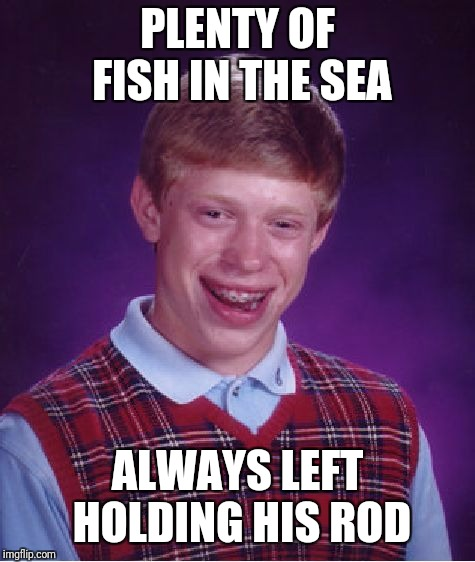 Bad Luck Brian Meme | PLENTY OF FISH IN THE SEA ALWAYS LEFT HOLDING HIS ROD | image tagged in memes,bad luck brian | made w/ Imgflip meme maker