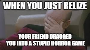 WHEN YOU JUST RELIZE YOUR FRIEND DRAGGED YOU INTO A STUPID HORROR GAME | image tagged in facepalm | made w/ Imgflip meme maker