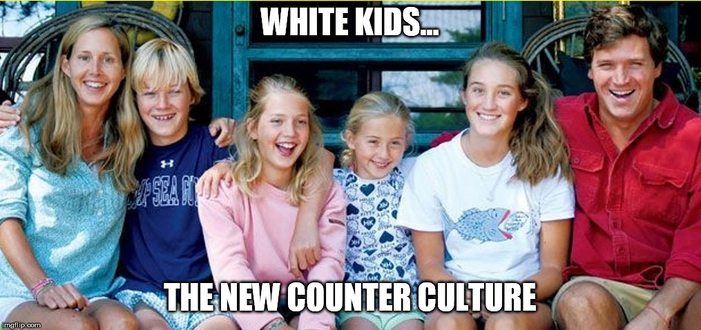 Carlson Family | WHITE KIDS... THE NEW COUNTER CULTURE | image tagged in white people,white privilege,its okay to be white | made w/ Imgflip meme maker
