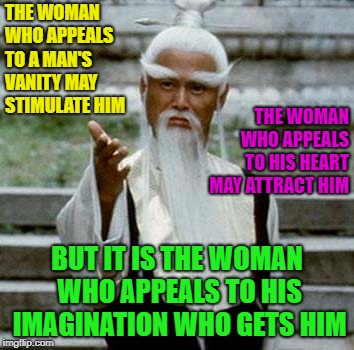 From The Wise | THE WOMAN WHO APPEALS TO A MAN'S VANITY MAY STIMULATE HIM BUT IT IS THE WOMAN WHO APPEALS TO HIS IMAGINATION WHO GETS HIM THE WOMAN WHO APPE | image tagged in asian old wise man,memes,funny,wise man,advice | made w/ Imgflip meme maker