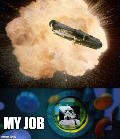 My job got blow up | MY JOB | image tagged in my home meme,lego movie,death star,star wars meme | made w/ Imgflip meme maker