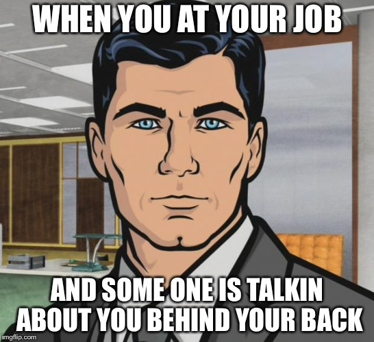 Archer Meme | WHEN YOU AT YOUR JOB AND SOME ONE IS TALKIN ABOUT YOU BEHIND YOUR BACK | image tagged in memes,archer | made w/ Imgflip meme maker