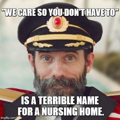 "Captain Obvious | ""WE CARE SO YOU DON'T HAVE TO"" IS A TERRIBLE NAME FOR A NURSING HOME. 
