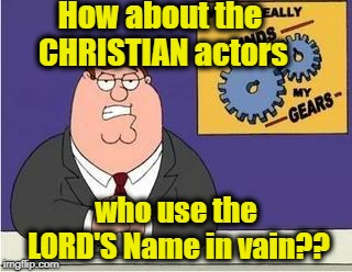 You know what grinds my gears | How about the CHRISTIAN actors who use the LORD'S Name in vain?? | image tagged in you know what grinds my gears | made w/ Imgflip meme maker