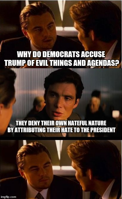 Democrats are communists | WHY DO DEMOCRATS ACCUSE TRUMP OF EVIL THINGS AND AGENDAS? THEY DENY THEIR OWN HATEFUL NATURE BY ATTRIBUTING THEIR HATE TO THE PRESIDENT | image tagged in memes,inception | made w/ Imgflip meme maker