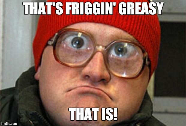 Bubbles | THAT'S FRIGGIN' GREASY THAT IS! | image tagged in bubbles | made w/ Imgflip meme maker