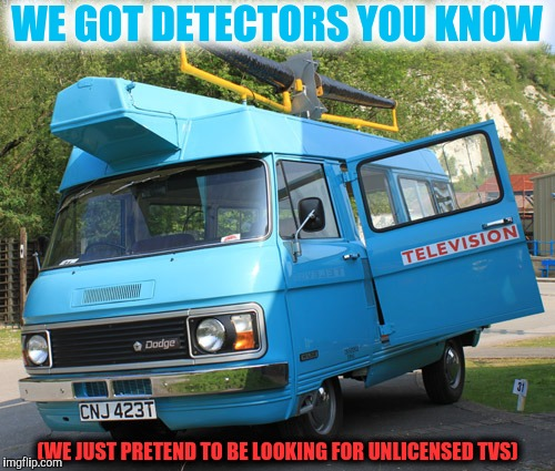 WE GOT DETECTORS YOU KNOW (WE JUST PRETEND TO BE LOOKING FOR UNLICENSED TVS) | made w/ Imgflip meme maker